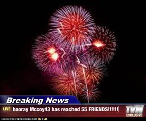Breaking News - hooray Mccoy43 has reached 55 FRIENDS!!!!!!