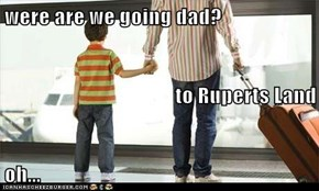 were are we going dad? to Ruperts Land oh...