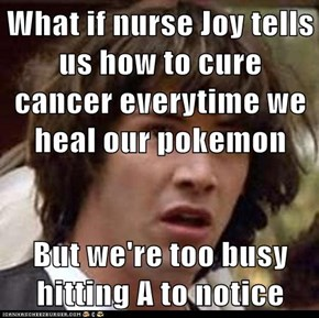 What if nurse Joy tells us how to cure cancer everytime we heal our pokemon  But we're too busy hitting A to notice