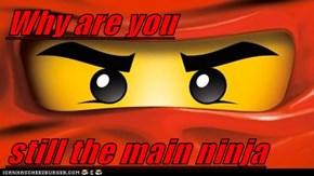 Why are you   still the main ninja