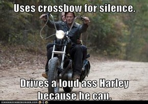 Uses crossbow for silence.  Drives a loud ass Harley because he can.