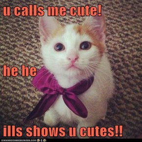 u calls me cute! he he ills shows u cutes!!