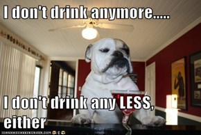 I don't drink anymore.....  I don't drink any LESS, either
