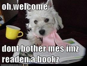 oh,welcome  dont bother mes imz readen a bookz