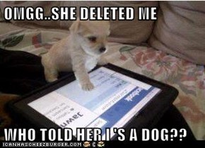 OMGG..SHE DELETED ME  WHO TOLD HER I 'S A DOG??