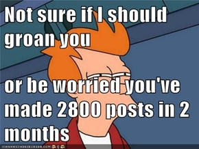 Not sure if I should groan you  or be worried you've made 2800 posts in 2 months
