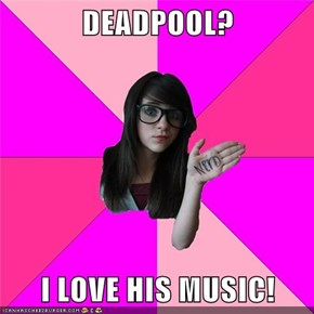 DEADPOOL?  I LOVE HIS MUSIC!