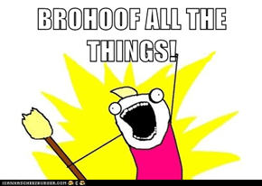 BROHOOF ALL THE THINGS!