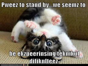 Pweez to stand by...