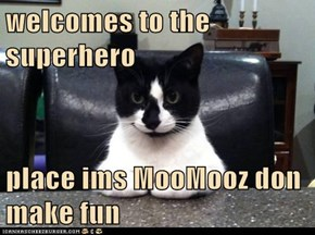 welcomes to the superhero  place ims MooMooz don make fun