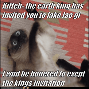 Kitteh- the earth king has invited you to lake lao gi  I wud be honered to exept the kings invitation