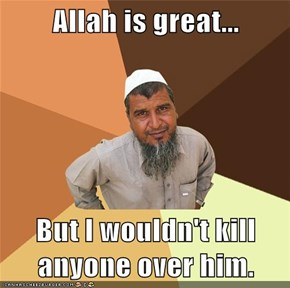 Allah is great...  But I wouldn't kill anyone over him.