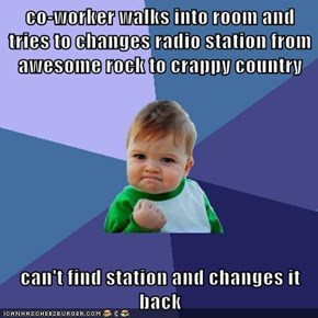 co-worker walks into room and tries to changes radio station from awesome rock to crappy country  can't find station and changes it back