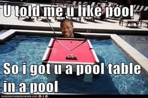 U told me u like pool  So i got u a pool table in a pool