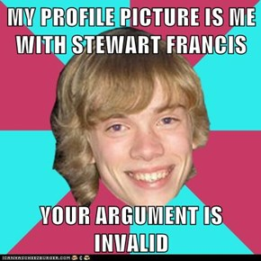MY PROFILE PICTURE IS ME WITH STEWART FRANCIS  YOUR ARGUMENT IS INVALID