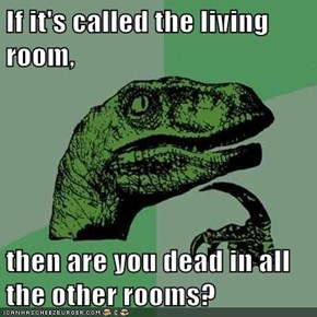 If it's called the living room,  then are you dead in all the other rooms?