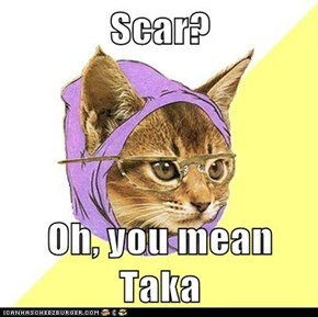Scar?  Oh, you mean Taka