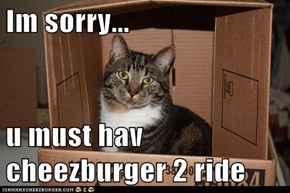 Im sorry...  u must hav cheezburger 2 ride