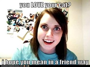 you LOVE your cat?  i hope you mean in a friend way