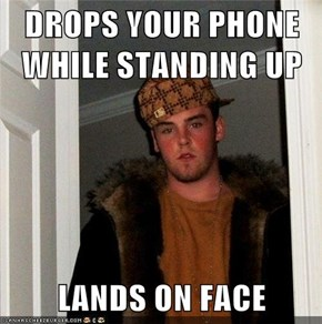 DROPS YOUR PHONE WHILE STANDING UP  LANDS ON FACE