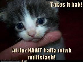 Takes it bak!  Ai duz NAWT haffa miwk muffstash!