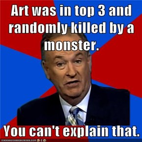 Art was in top 3 and randomly killed by a monster.  You can't explain that.