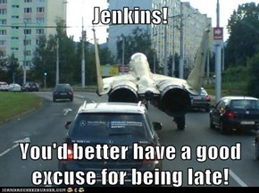 Jenkins!  You'd better have a good excuse for being late!