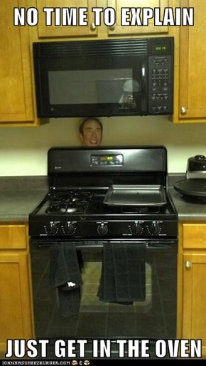 NO TIME TO EXPLAIN  JUST GET IN THE OVEN