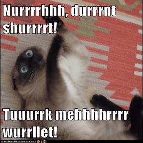 Nurrrrhhh, durrrnt shurrrrt!  Tuuurrk mehhhhrrrr wurrllet!