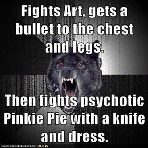 Fights Art, gets a bullet to the chest and legs.  Then fights psychotic Pinkie Pie with a knife and dress.