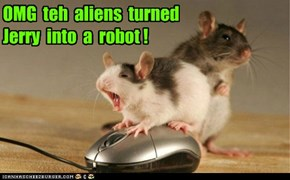 OMG  teh  aliens  turned   Jerry  into  a  robot !