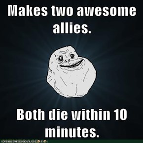 Makes two awesome allies.  Both die within 10 minutes.