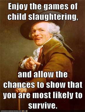 Enjoy the games of child slaughtering,  and allow the chances to show that you are most likely to survive.