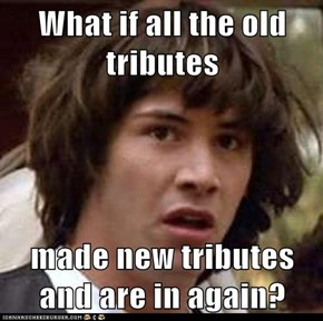 What if all the old tributes  made new tributes and are in again?
