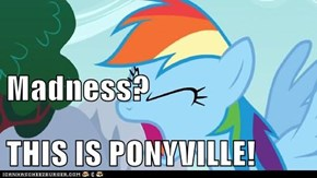 Madness? THIS IS PONYVILLE!