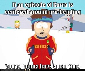 If an episode of Korra is centered around pro-bending  You're gonna have a bad time