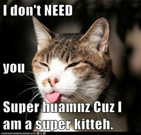 I don't NEED you  Super huamnz Cuz I am a super kitteh.