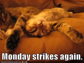 Monday strikes again.
