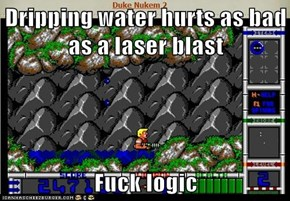 Dripping water hurts as bad as a laser blast  Fuck logic
