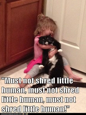 """Must not shred little human, must not shred little human, must not shred little human!"""