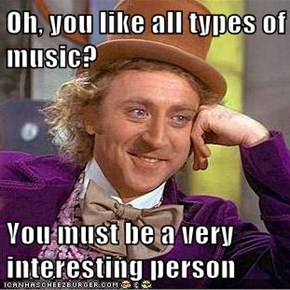 Oh, you like all types of music?  You must be a very interesting person