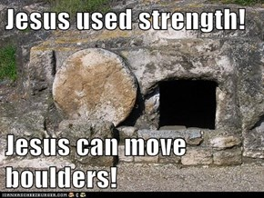 Jesus used strength!  Jesus can move boulders!