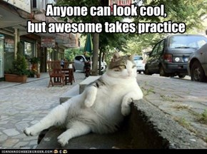 Anyone can look cool,  but awesome takes practice