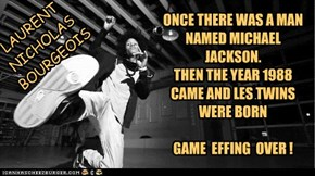 ONCE THERE WAS A MAN NAMED MICHAEL JACKSON.  THEN THE YEAR 1988 CAME AND LES TWINS WERE BORN  GAME  EFFING  OVER !