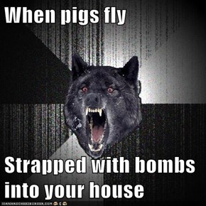 When pigs fly  Strapped with bombs into your house
