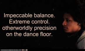 Impeccable balance.  Extreme control.  otherworldly precision on the dance floor.