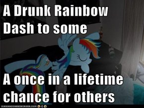 A Drunk Rainbow Dash to some  A once in a lifetime chance for others