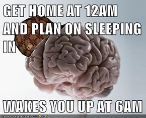 GET HOME AT 12AM AND PLAN ON SLEEPING IN  WAKES YOU UP AT 6AM