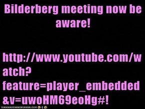 Bilderberg meeting now be aware!  http://www.youtube.com/watch?feature=player_embedded&v=uwoHM69eoHg#!
