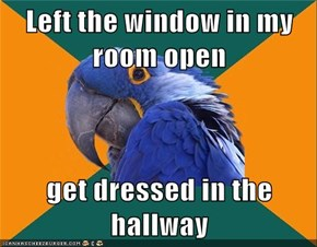 Left the window in my room open  get dressed in the hallway